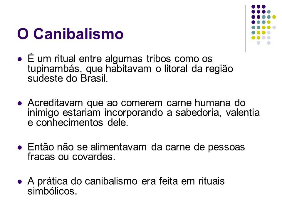 O Canibalismo É um ritual entre algumas tribos como os tupinambás, que habitavam o litoral da região sudeste do Brasil.