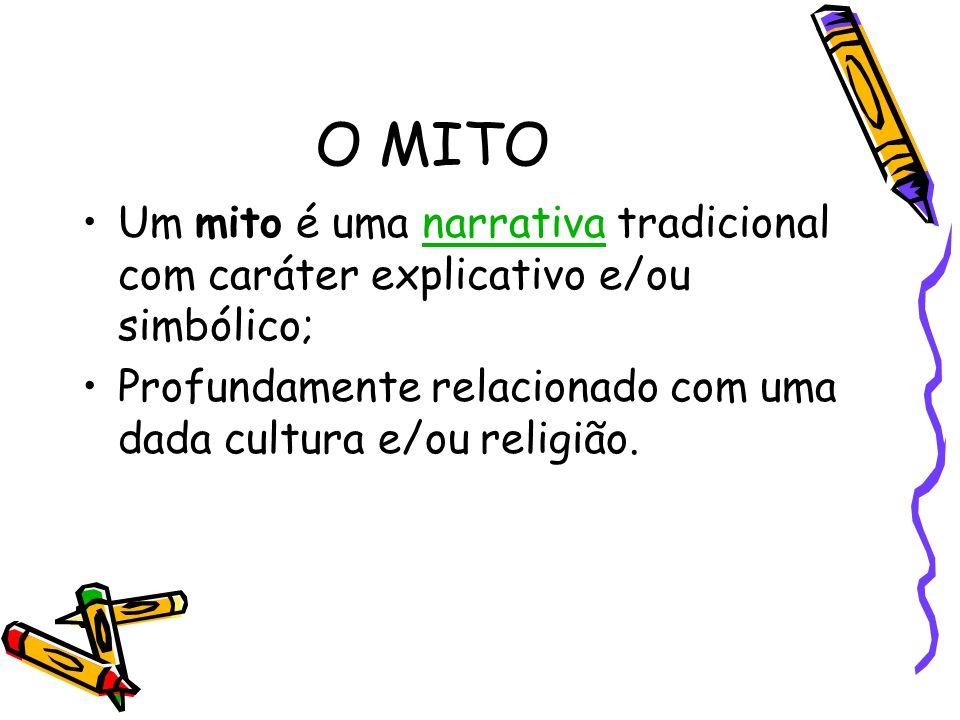 O MITO Um mito é uma narrativa tradicional com caráter explicativo e/ou simbólico; Profundamente relacionado com uma dada cultura e/ou religião.