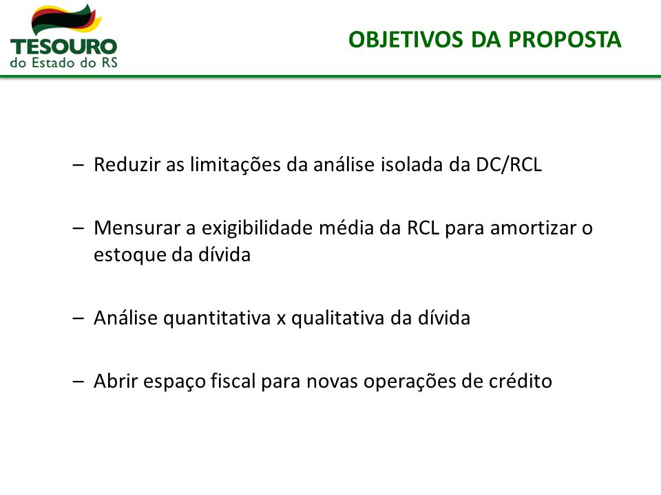 OBJETIVOS DA PROPOSTA Reduzir as limitações da análise isolada da DC/RCL. Mensurar a exigibilidade média da RCL para amortizar o estoque da dívida.