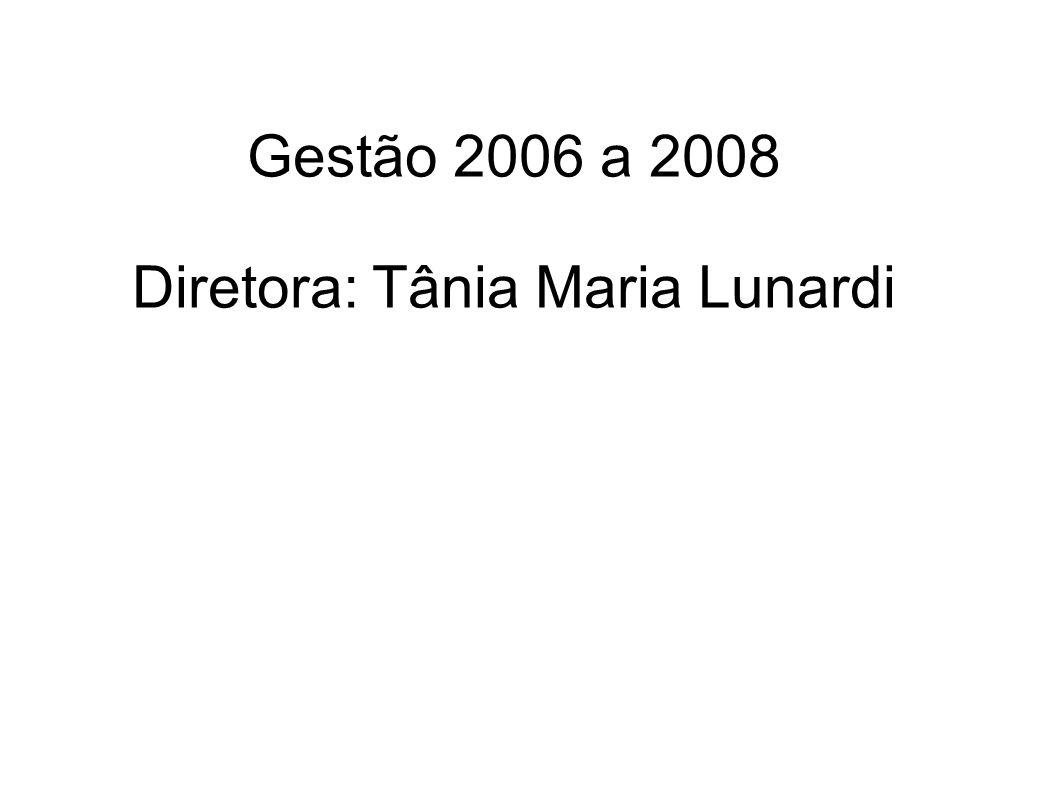 Gestão 2006 a 2008 Diretora: Tânia Maria Lunardi