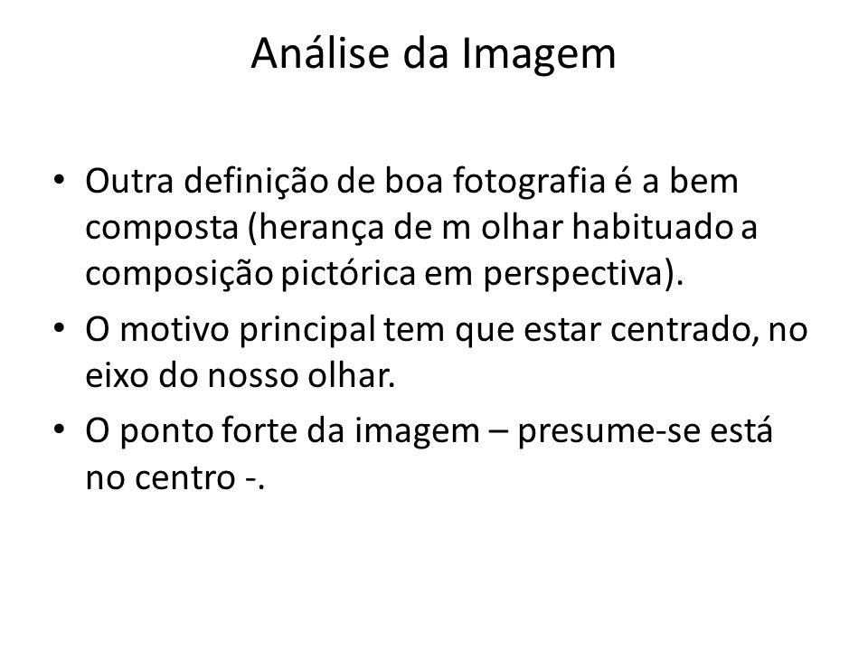 Análise da Imagem Outra definição de boa fotografia é a bem composta (herança de m olhar habituado a composição pictórica em perspectiva).