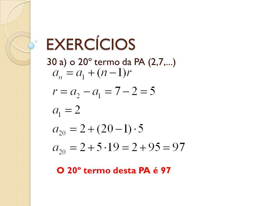 EXERCÍCIOS 30 a) o 20º termo da PA (2,7,...) O 20º termo desta PA é 97