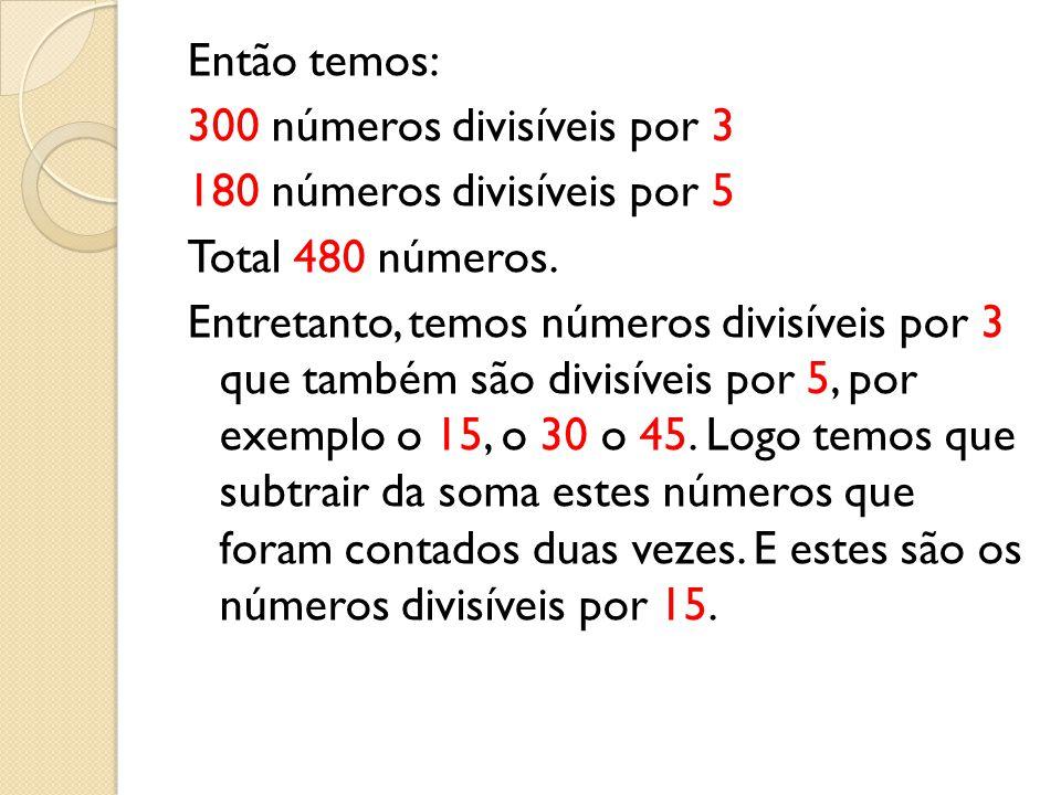 Então temos: 300 números divisíveis por 3 180 números divisíveis por 5 Total 480 números.
