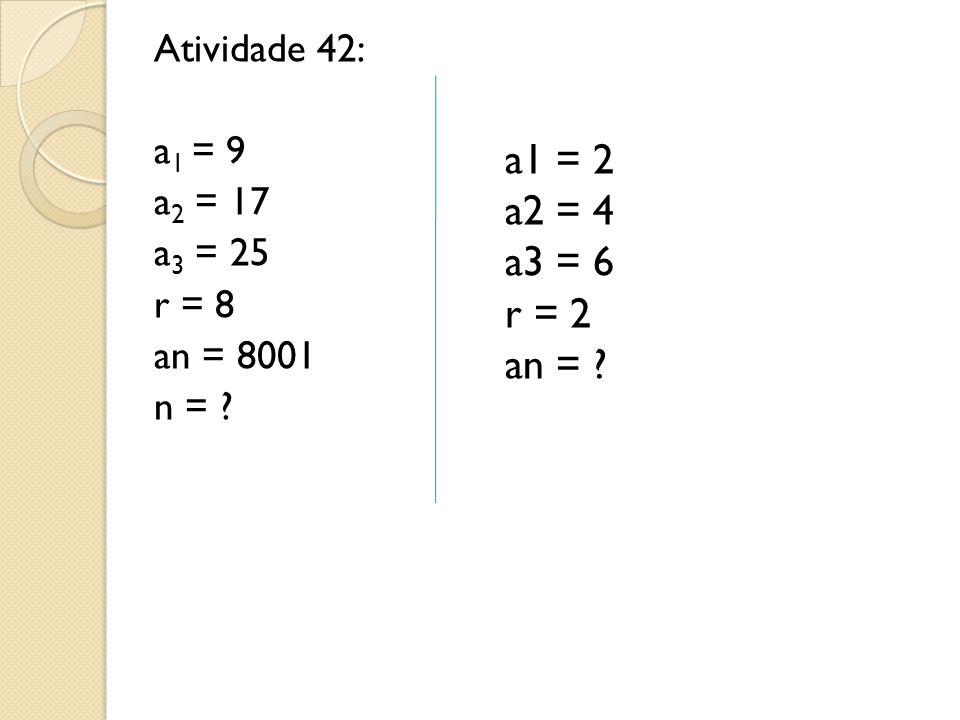 Atividade 42: a1 = 9 a2 = 17 a3 = 25 r = 8 an = 8001 n =
