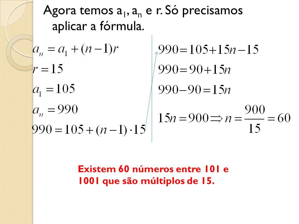 Agora temos a1, an e r. Só precisamos aplicar a fórmula.