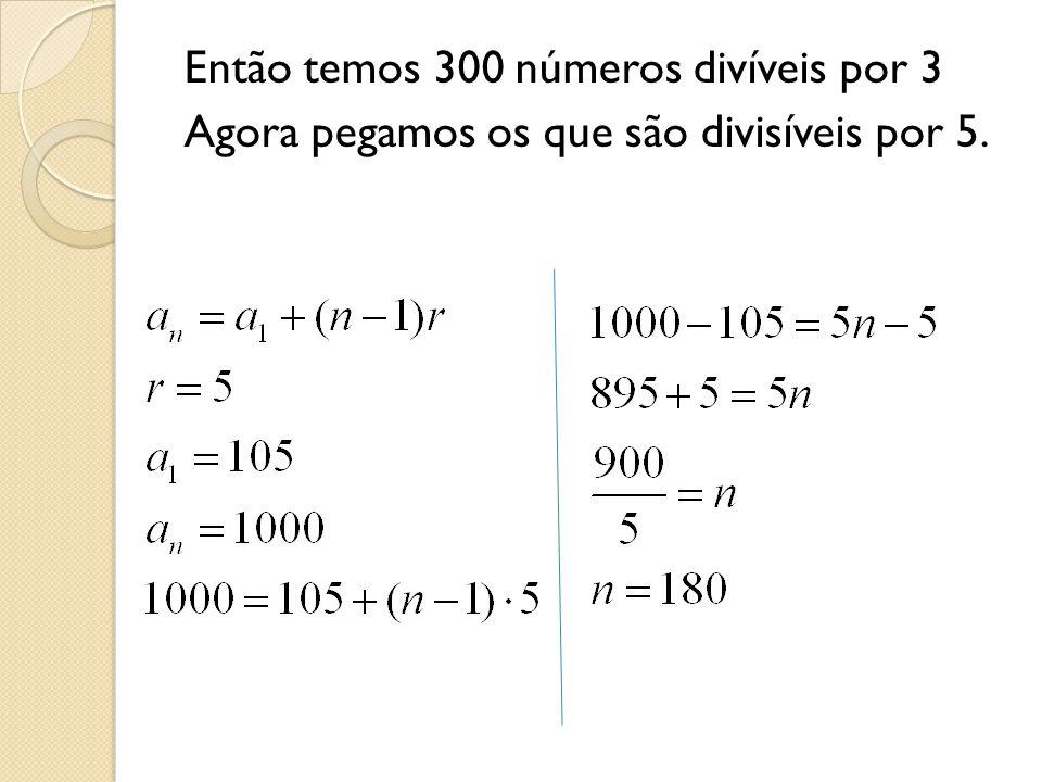 Então temos 300 números divíveis por 3 Agora pegamos os que são divisíveis por 5.