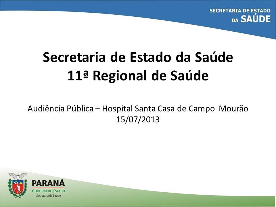 Secretaria de Estado da Saúde 11ª Regional de Saúde Audiência Pública – Hospital Santa Casa de Campo Mourão 15/07/2013