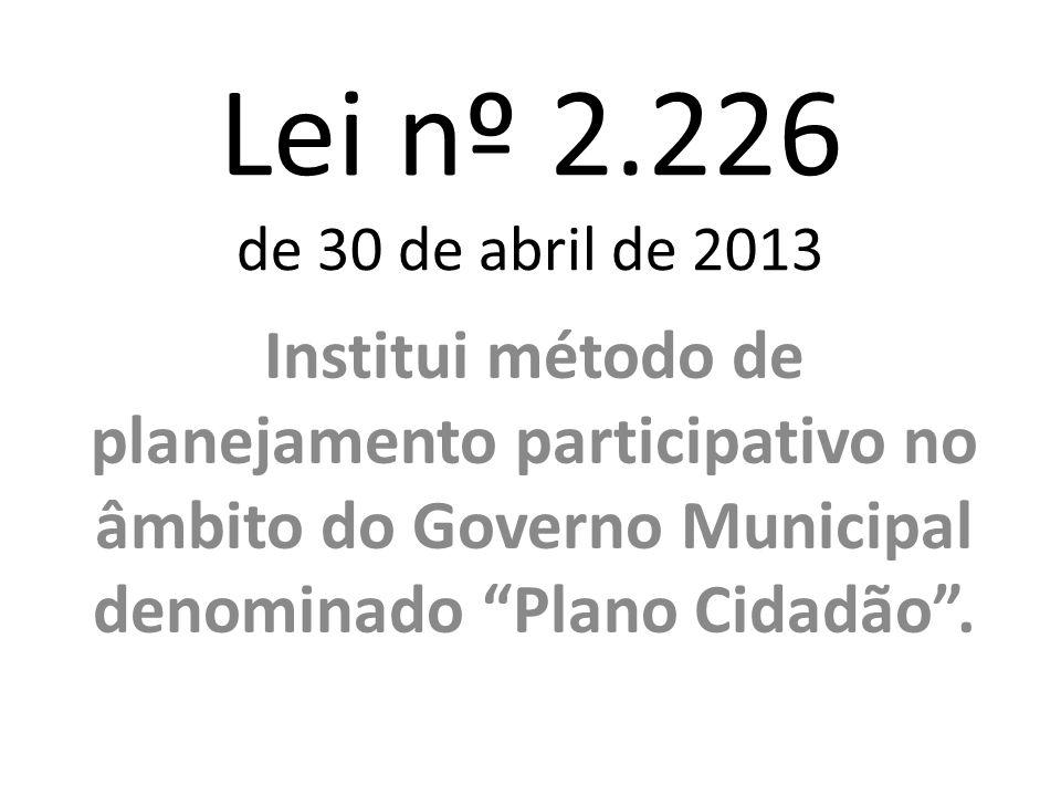 Lei nº 2.226 de 30 de abril de 2013 Institui método de planejamento participativo no âmbito do Governo Municipal denominado Plano Cidadão .