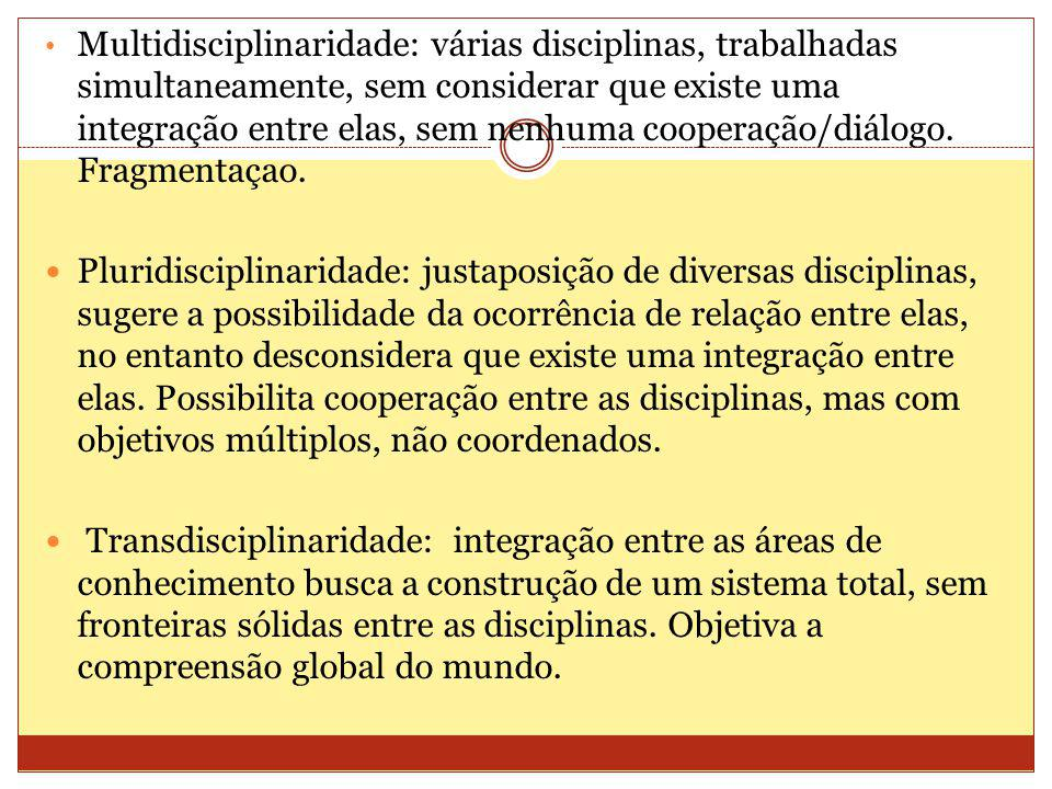 Multidisciplinaridade: várias disciplinas, trabalhadas simultaneamente, sem considerar que existe uma integração entre elas, sem nenhuma cooperação/diálogo. Fragmentaçao.