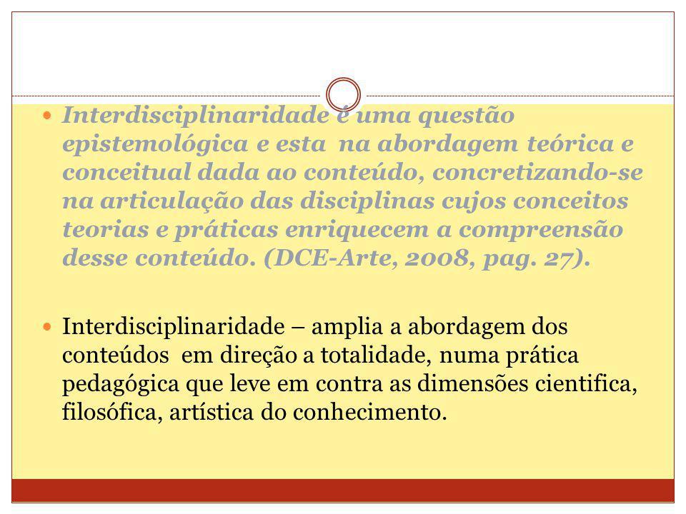Interdisciplinaridade é uma questão epistemológica e esta na abordagem teórica e conceitual dada ao conteúdo, concretizando-se na articulação das disciplinas cujos conceitos teorias e práticas enriquecem a compreensão desse conteúdo. (DCE-Arte, 2008, pag. 27).