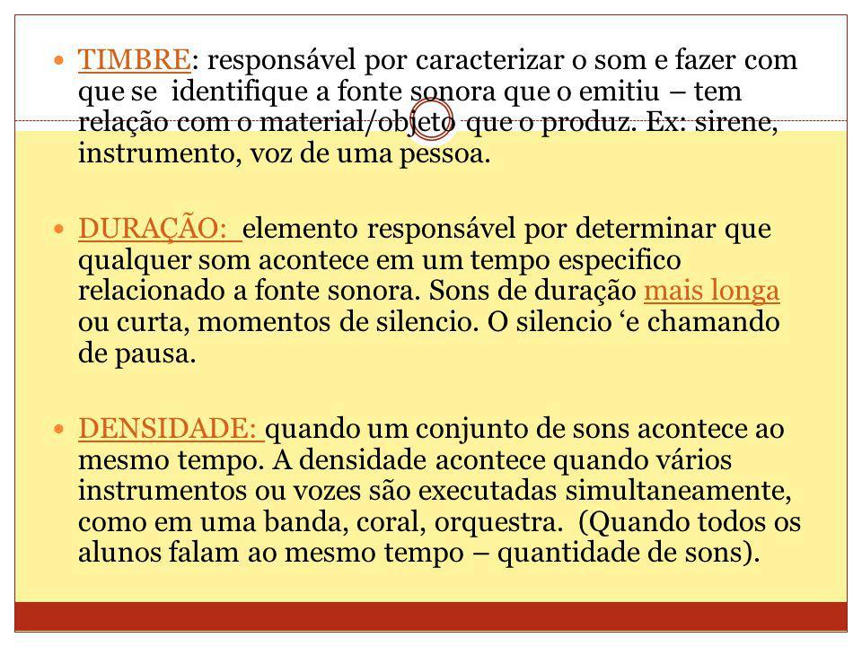 TIMBRE: responsável por caracterizar o som e fazer com que se identifique a fonte sonora que o emitiu – tem relação com o material/objeto que o produz. Ex: sirene, instrumento, voz de uma pessoa.