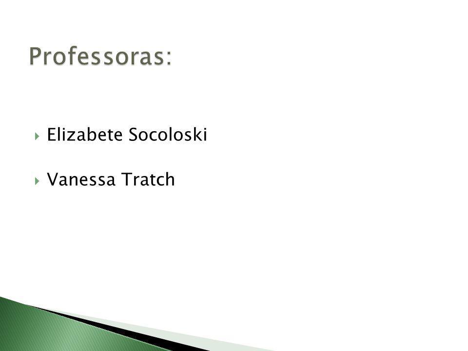 Professoras: Elizabete Socoloski Vanessa Tratch