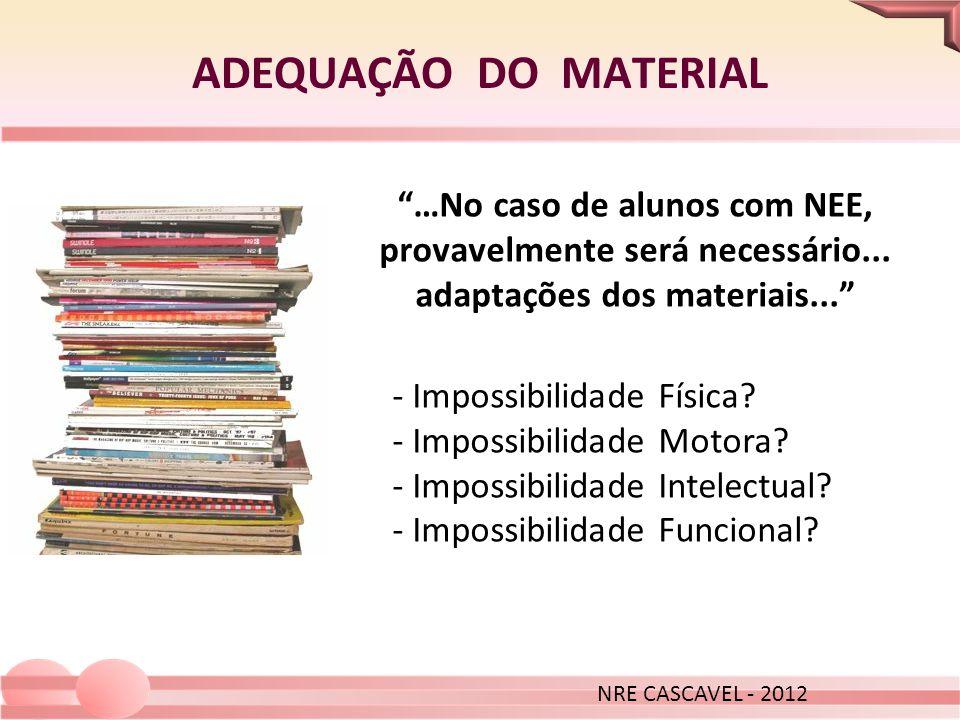ADEQUAÇÃO DO MATERIAL NRE CASCAVEL - 2012. …No caso de alunos com NEE, provavelmente será necessário... adaptações dos materiais...