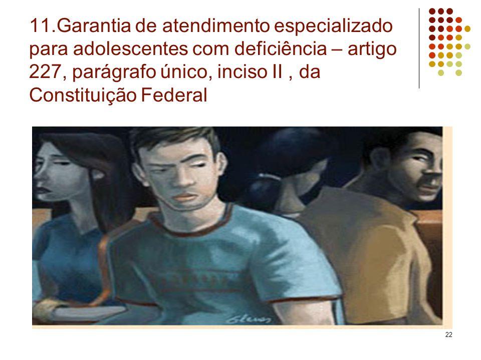 11.Garantia de atendimento especializado para adolescentes com deficiência – artigo 227, parágrafo único, inciso II , da Constituição Federal