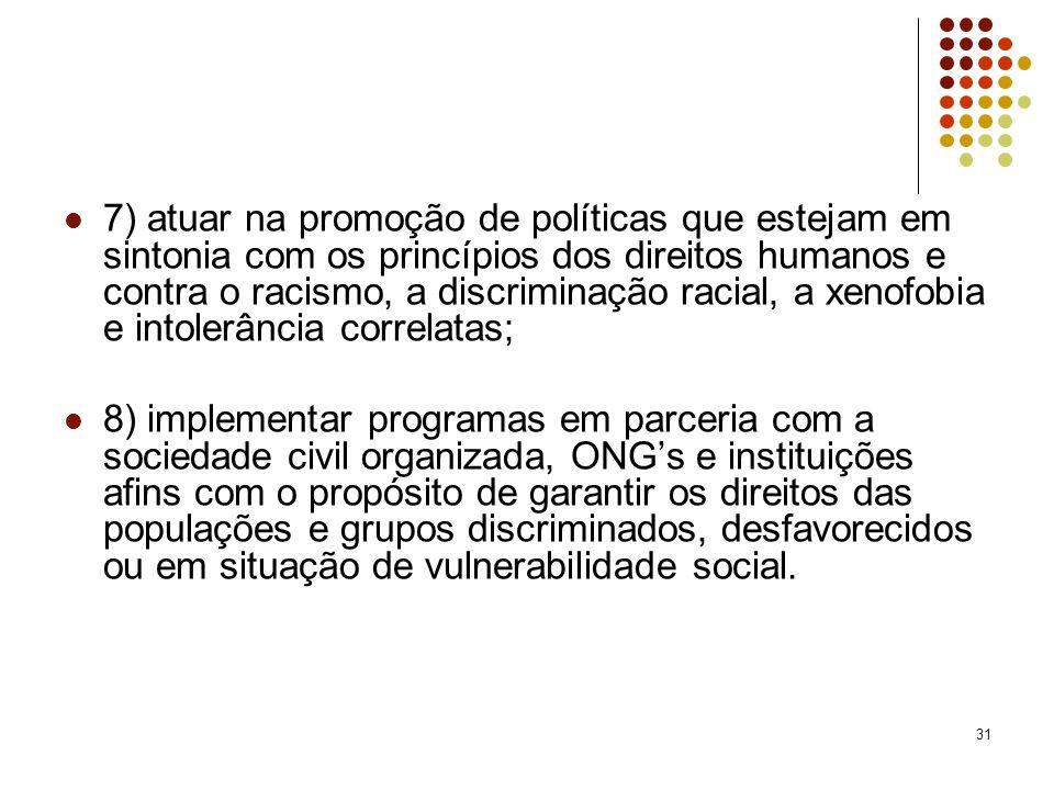 7) atuar na promoção de políticas que estejam em sintonia com os princípios dos direitos humanos e contra o racismo, a discriminação racial, a xenofobia e intolerância correlatas;