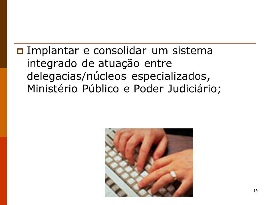 Implantar e consolidar um sistema integrado de atuação entre delegacias/núcleos especializados, Ministério Público e Poder Judiciário;
