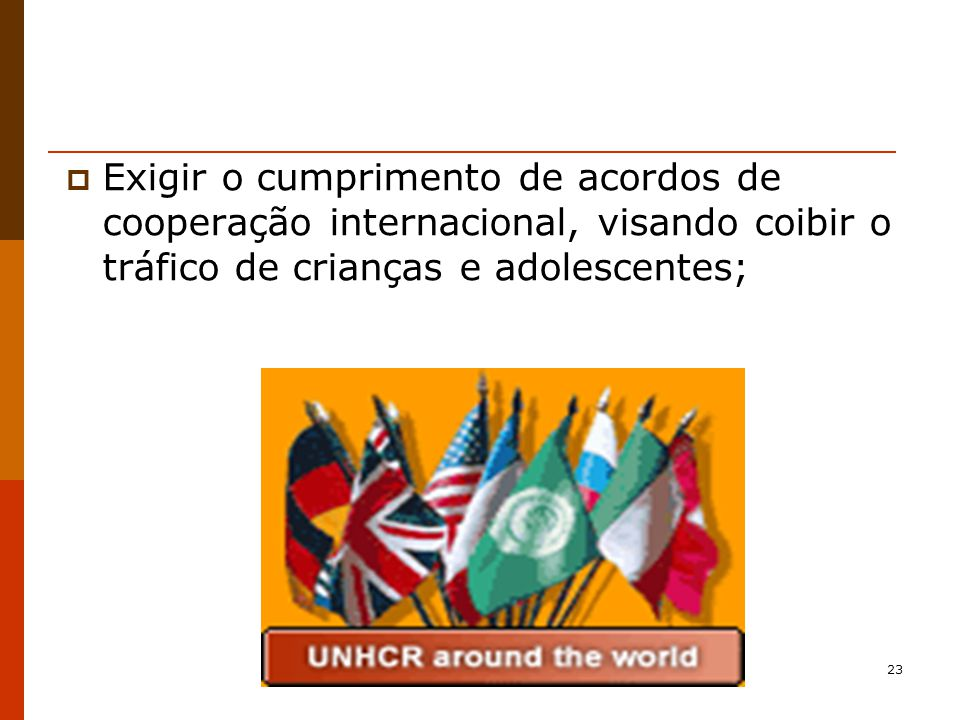 Exigir o cumprimento de acordos de cooperação internacional, visando coibir o tráfico de crianças e adolescentes;