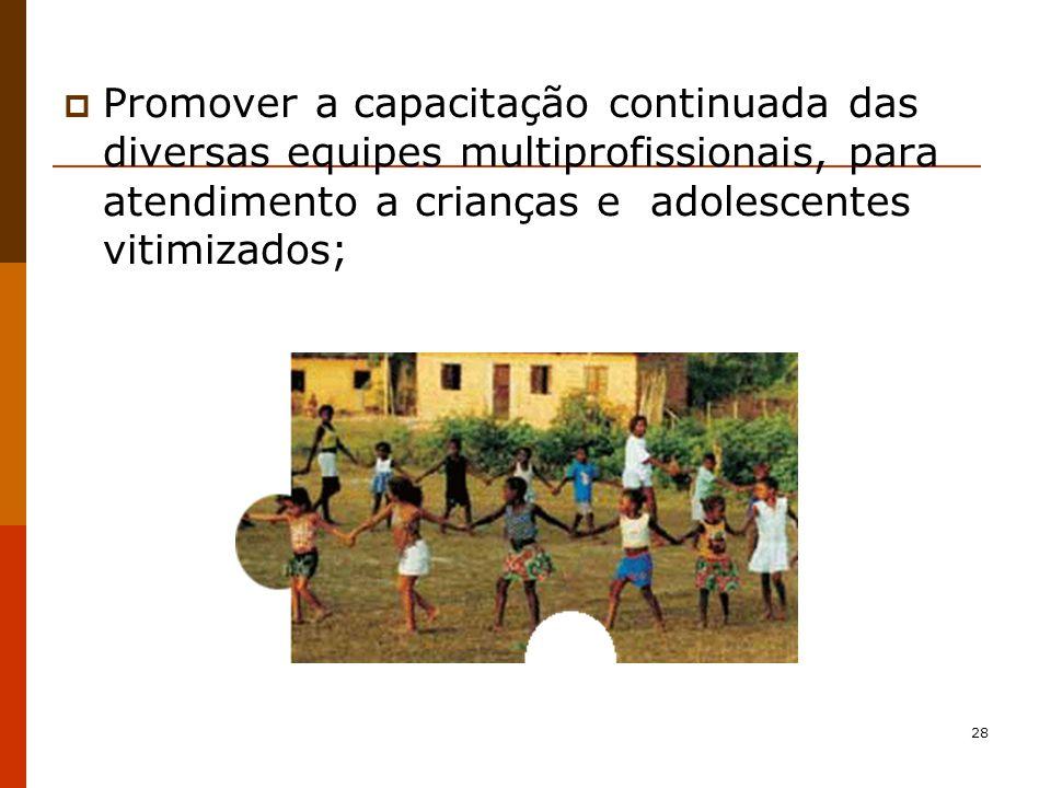 Promover a capacitação continuada das diversas equipes multiprofissionais, para atendimento a crianças e adolescentes vitimizados;