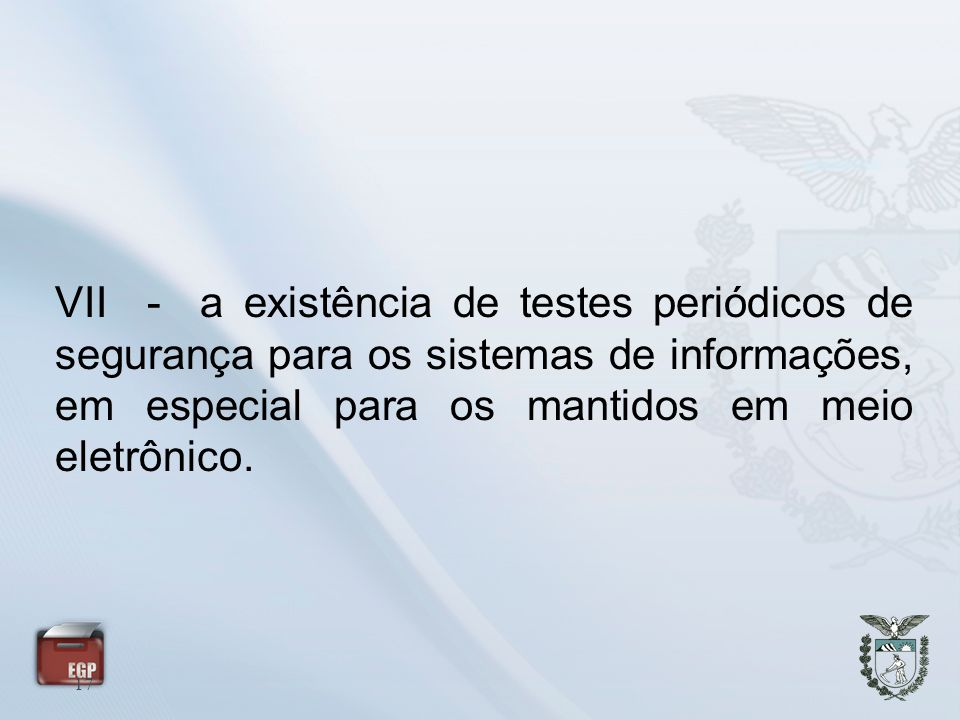 VII - a existência de testes periódicos de segurança para os sistemas de informações, em especial para os mantidos em meio eletrônico.