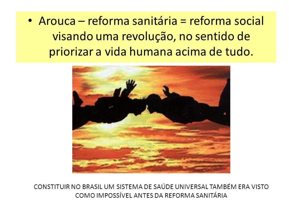 Arouca – reforma sanitária = reforma social visando uma revolução, no sentido de priorizar a vida humana acima de tudo.