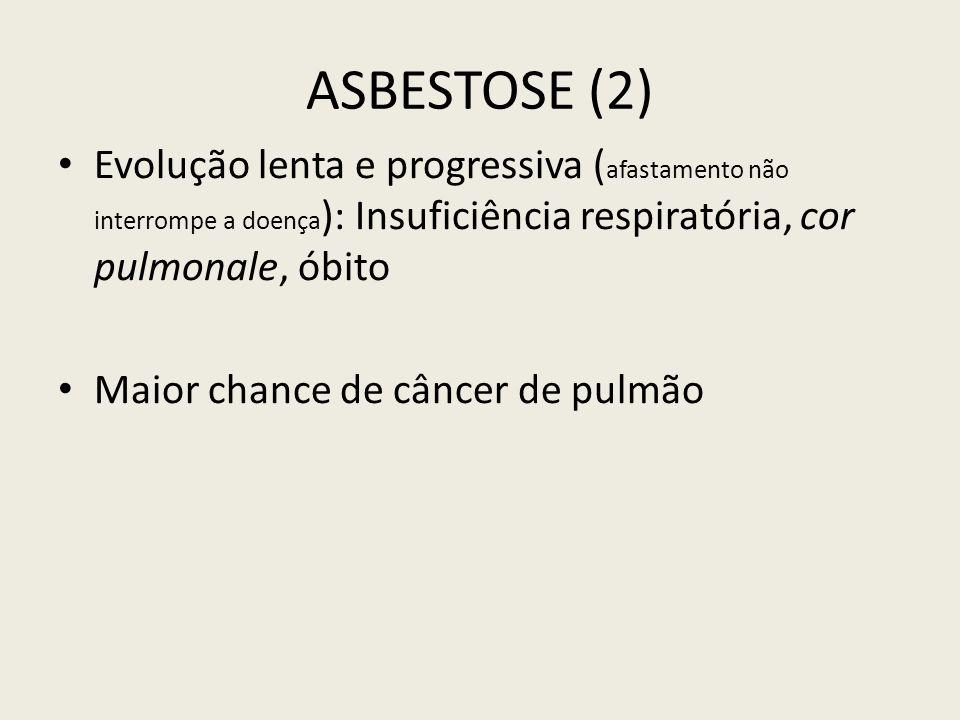 ASBESTOSE (2) Evolução lenta e progressiva (afastamento não interrompe a doença): Insuficiência respiratória, cor pulmonale, óbito.
