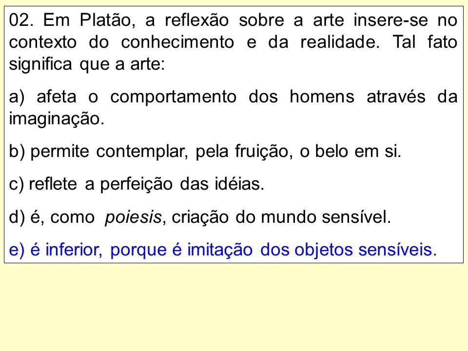 02. Em Platão, a reflexão sobre a arte insere-se no contexto do conhecimento e da realidade. Tal fato significa que a arte: