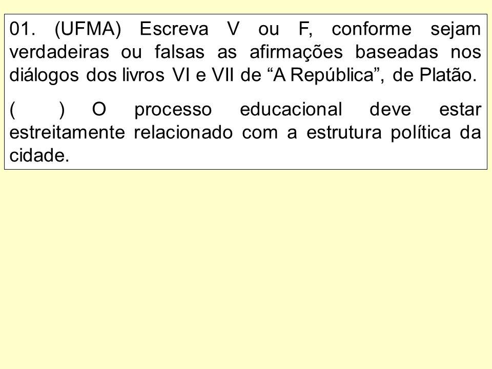 01. (UFMA) Escreva V ou F, conforme sejam verdadeiras ou falsas as afirmações baseadas nos diálogos dos livros VI e VII de A República , de Platão.