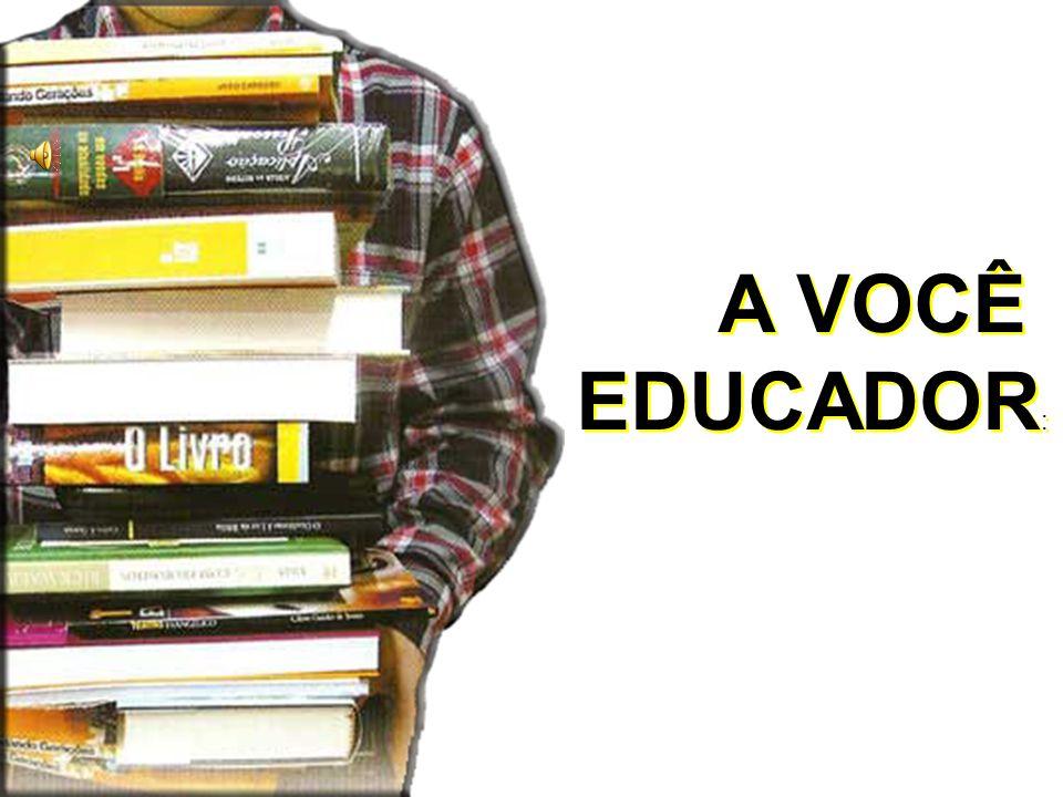 A VOCÊ EDUCADOR: