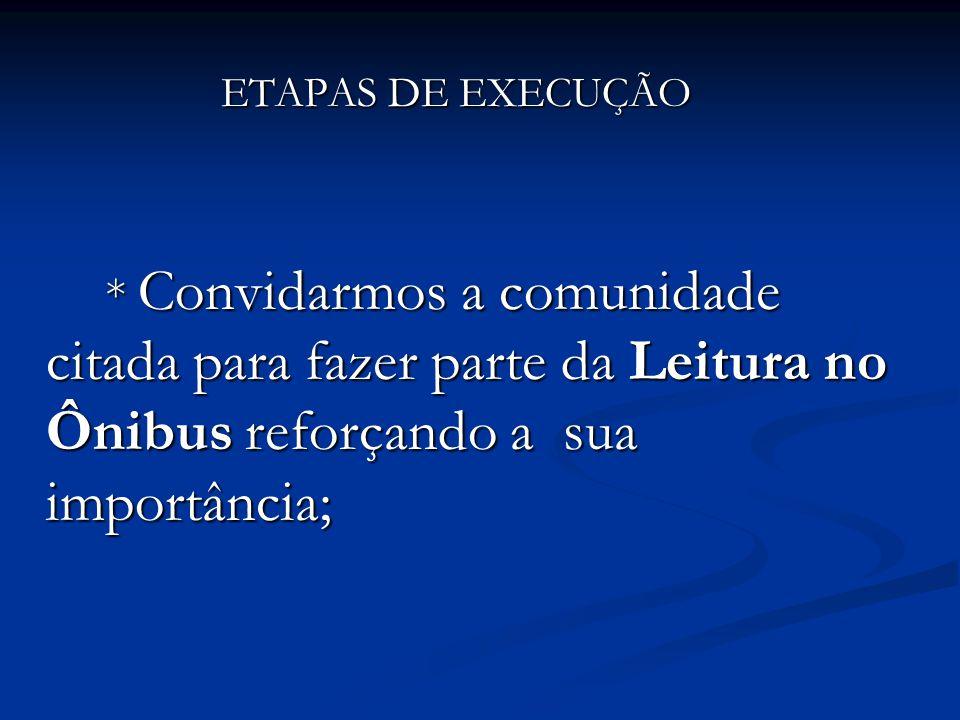 ETAPAS DE EXECUÇÃO * Convidarmos a comunidade citada para fazer parte da Leitura no Ônibus reforçando a sua importância;
