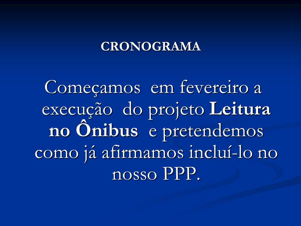 CRONOGRAMA Começamos em fevereiro a execução do projeto Leitura no Ônibus e pretendemos como já afirmamos incluí-lo no nosso PPP.