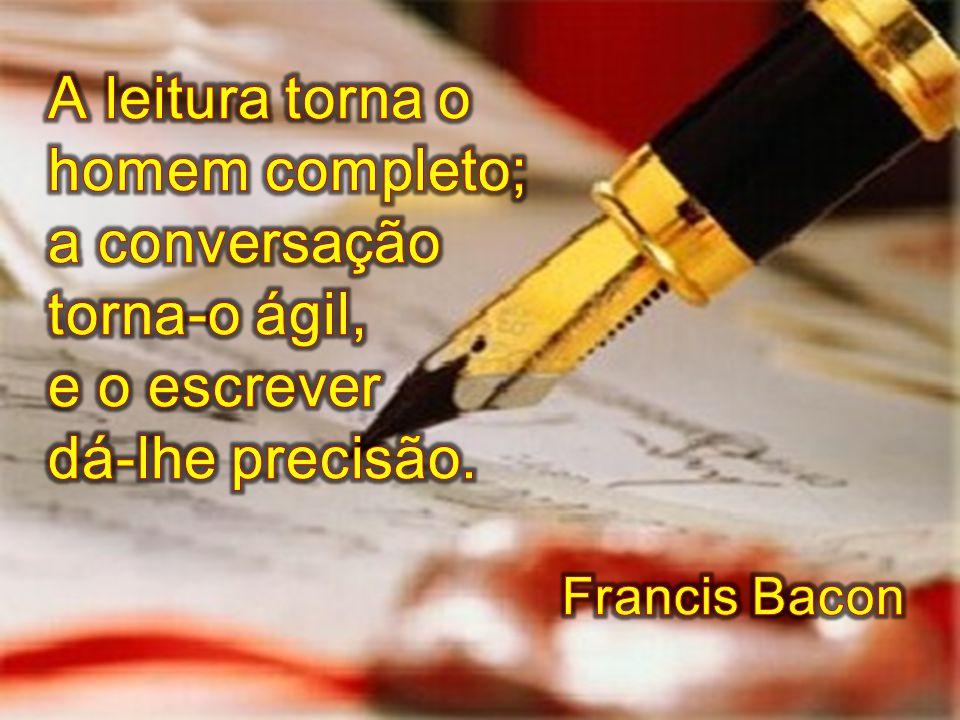 A leitura torna o homem completo; a conversação torna-o ágil,