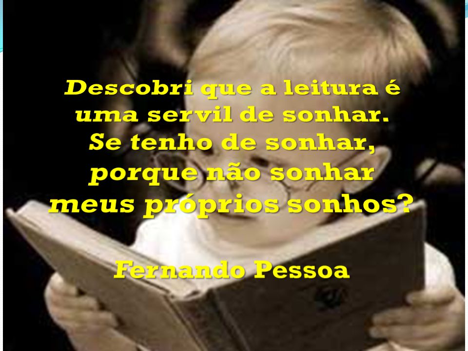 Descobri que a leitura é uma servil de sonhar.