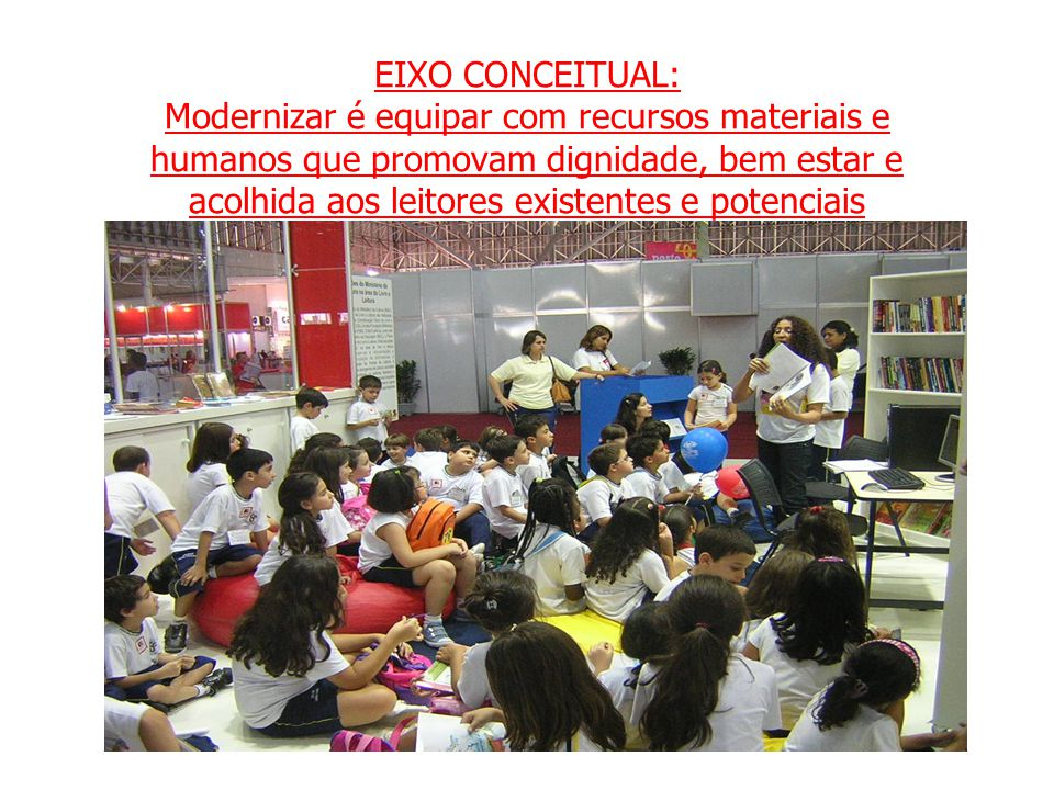 EIXO CONCEITUAL: Modernizar é equipar com recursos materiais e humanos que promovam dignidade, bem estar e acolhida aos leitores existentes e potenciais