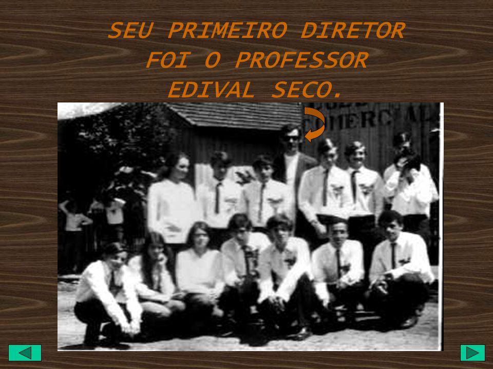 SEU PRIMEIRO DIRETOR FOI O PROFESSOR EDIVAL SECO.