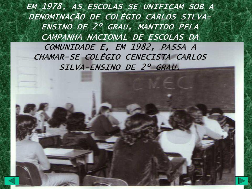 EM 1978, AS ESCOLAS SE UNIFICAM SOB A DENOMINAÇÃO DE COLÉGIO CARLOS SILVA- ENSINO DE 2º GRAU, MANTIDO PELA CAMPANHA NACIONAL DE ESCOLAS DA COMUNIDADE E, EM 1982, PASSA A CHAMAR-SE COLÉGIO CENECISTA CARLOS SILVA-ENSINO DE 2º GRAU.