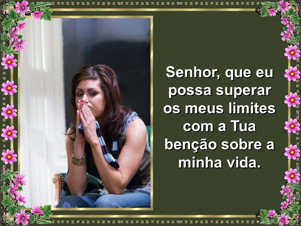 Senhor, que eu possa superar os meus limites com a Tua benção sobre a minha vida.