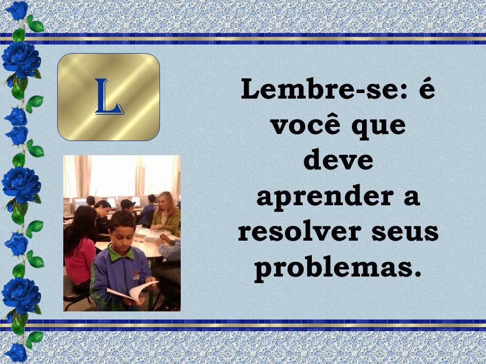 Lembre-se: é você que deve aprender a resolver seus problemas.