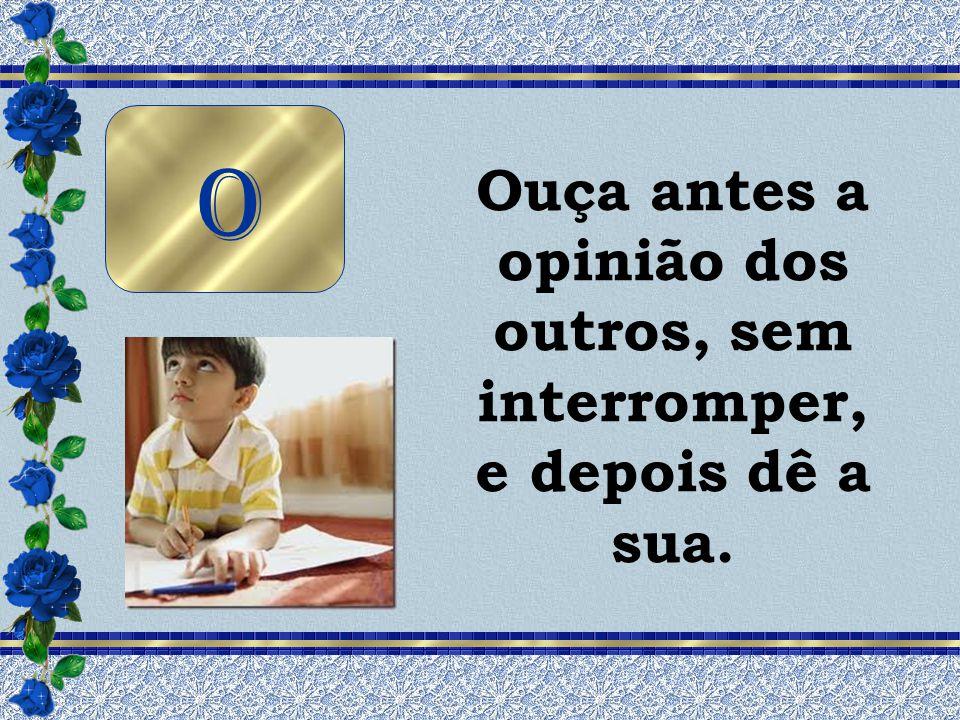 Ouça antes a opinião dos outros, sem interromper, e depois dê a sua.