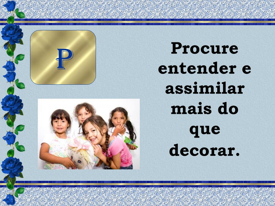 Procure entender e assimilar mais do que decorar.