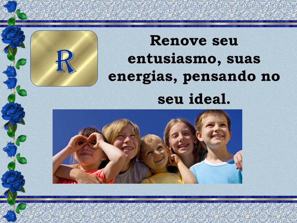 Renove seu entusiasmo, suas energias, pensando no seu ideal.