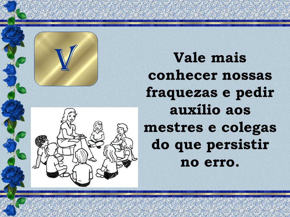 V Vale mais conhecer nossas fraquezas e pedir auxílio aos mestres e colegas do que persistir no erro.