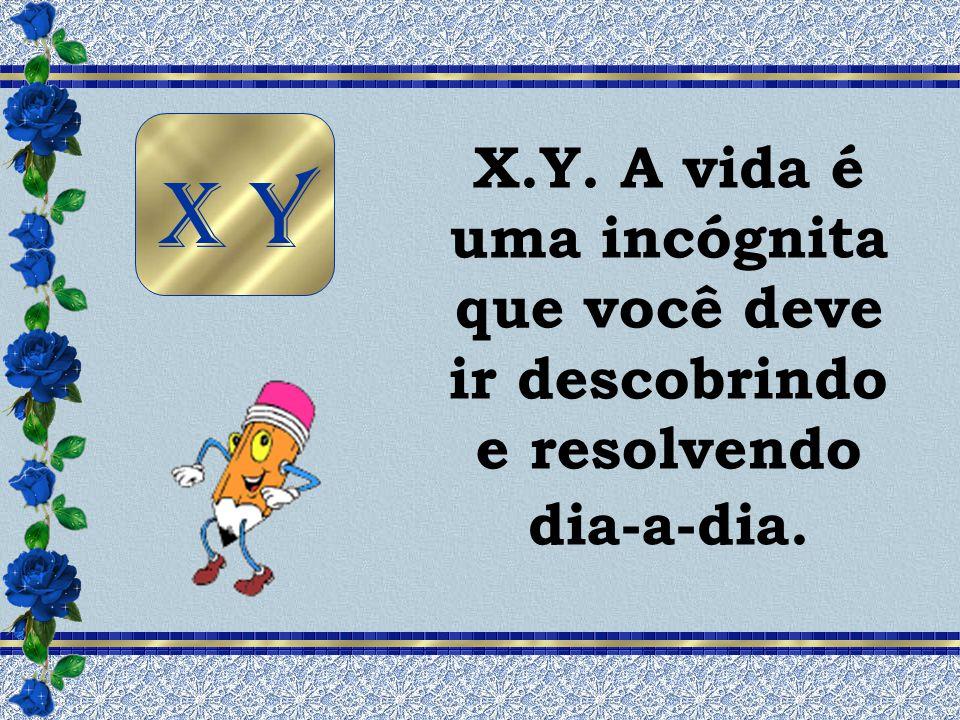 X.Y. A vida é uma incógnita que você deve ir descobrindo e resolvendo dia-a-dia.