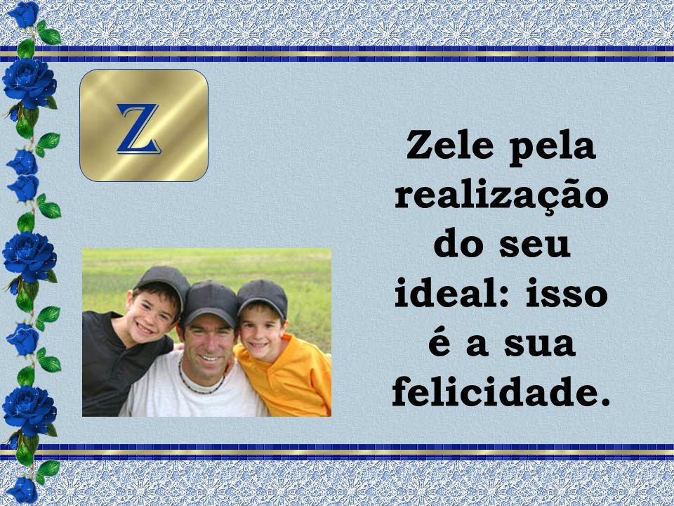 Zele pela realização do seu ideal: isso é a sua felicidade.