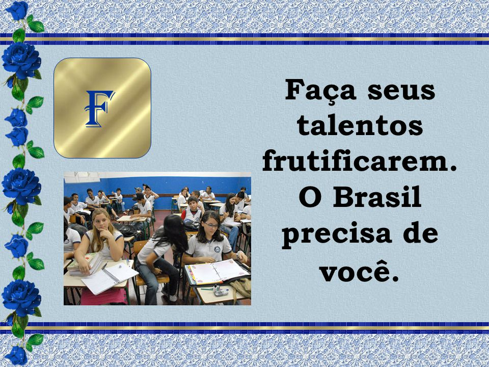 Faça seus talentos frutificarem. O Brasil precisa de você.