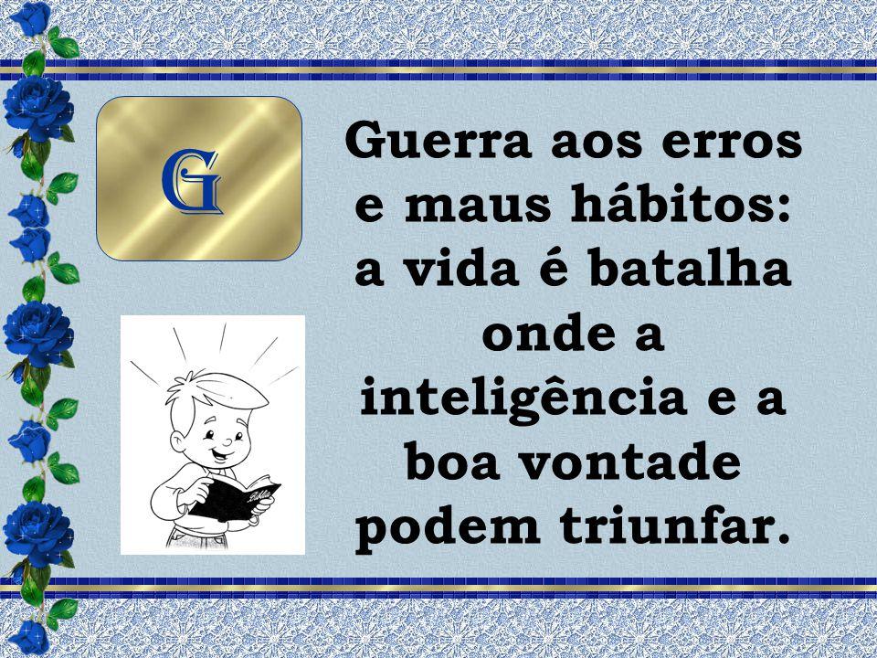 Guerra aos erros e maus hábitos: a vida é batalha onde a inteligência e a boa vontade podem triunfar.