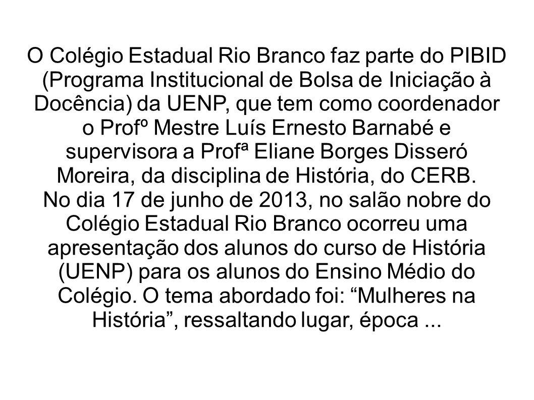 O Colégio Estadual Rio Branco faz parte do PIBID (Programa Institucional de Bolsa de Iniciação à Docência) da UENP, que tem como coordenador o Profº Mestre Luís Ernesto Barnabé e supervisora a Profª Eliane Borges Disseró Moreira, da disciplina de História, do CERB.