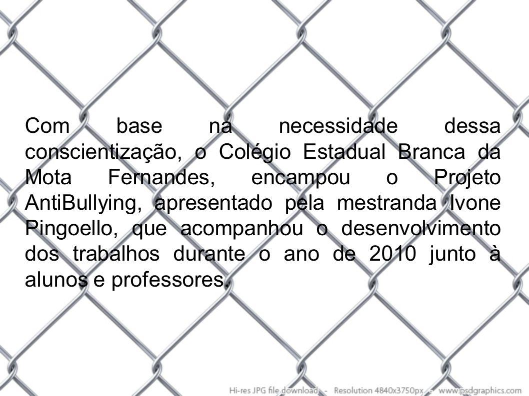 Com base na necessidade dessa conscientização, o Colégio Estadual Branca da Mota Fernandes, encampou o Projeto AntiBullying, apresentado pela mestranda Ivone Pingoello, que acompanhou o desenvolvimento dos trabalhos durante o ano de 2010 junto à alunos e professores.