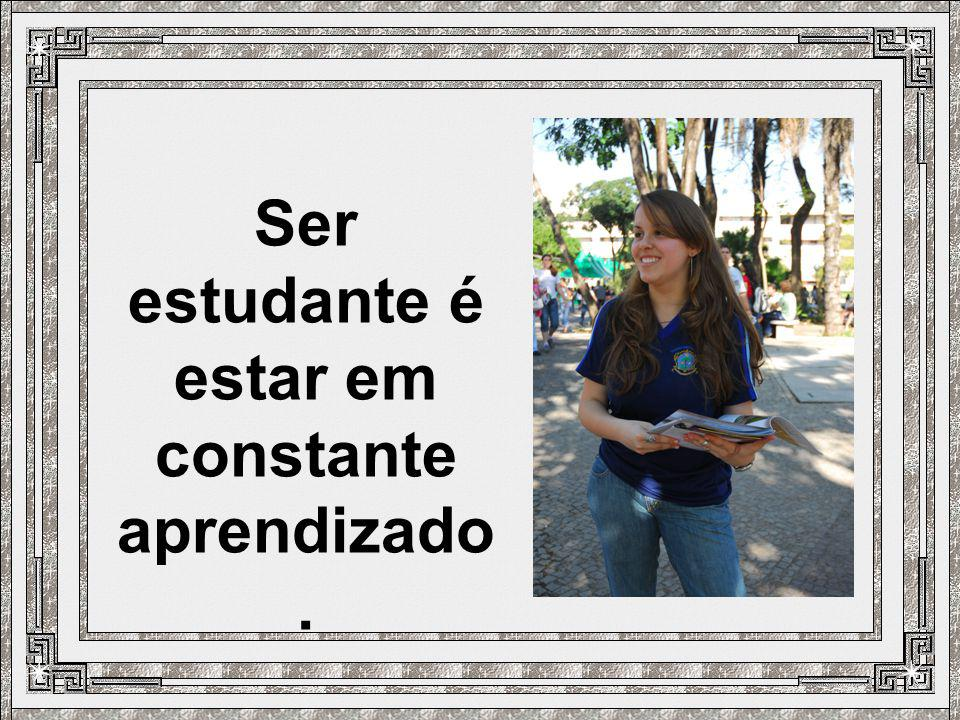 Ser estudante é estar em constante aprendizado.