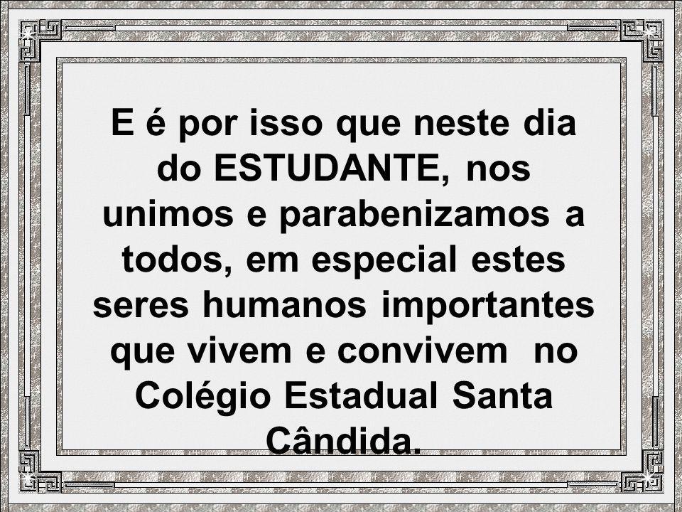 E é por isso que neste dia do ESTUDANTE, nos unimos e parabenizamos a todos, em especial estes seres humanos importantes que vivem e convivem no Colégio Estadual Santa Cândida.