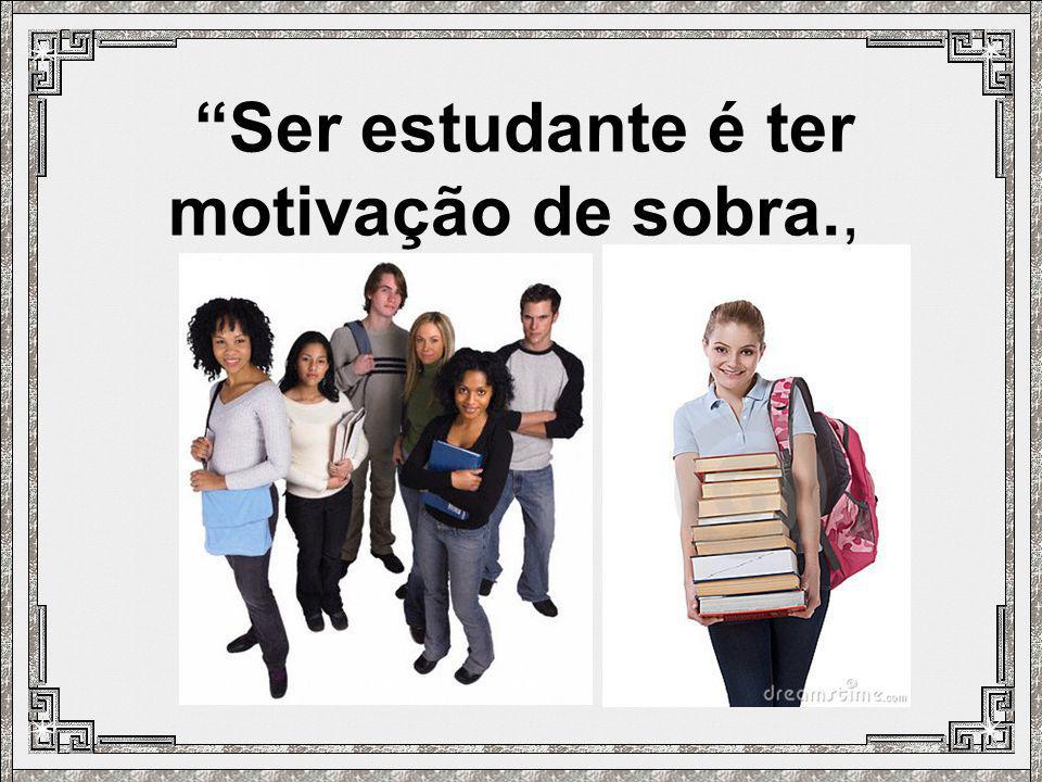 Ser estudante é ter motivação de sobra.,
